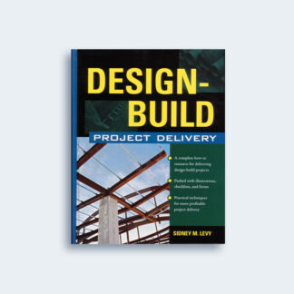 Design-Build Project Delivery: Managing the Building Process from Proposal Through Construction by Sidney M. Levy